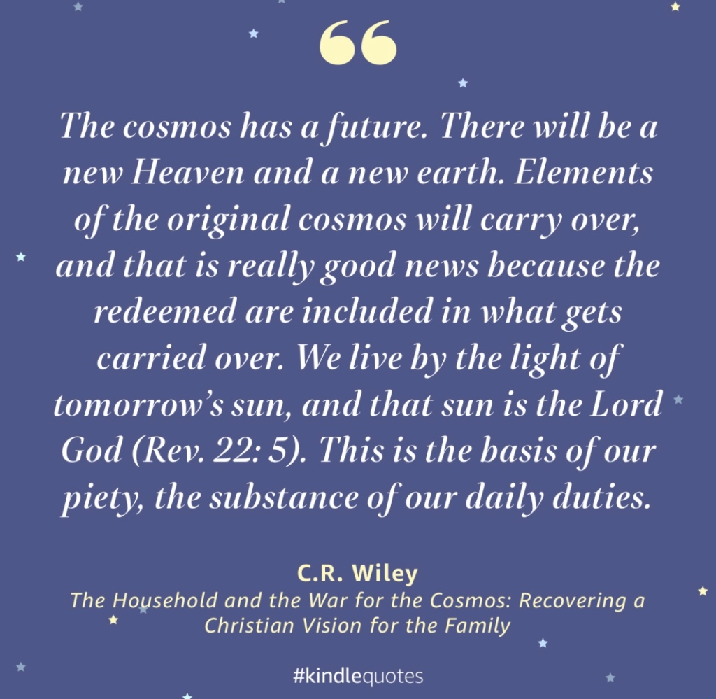 """The cosmos has a future. There will be a new Heaven and a new earth. Elements of the original cosmos will carry over, and that is really good news because the redeemed are included in what gets carried over. We live by the light of tomorrow's sun, and that sun is the Lord God (Rev. 22: 5). This is the basis of our piety, the substance of our daily duties."""